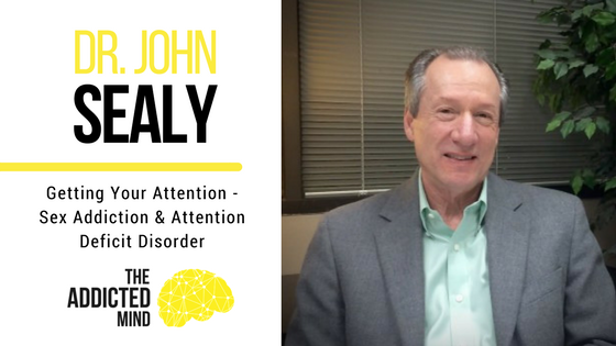Episode 13 – Getting Your Attention – Sex Addiction And Attention Deficit Disorder With Dr. John Sealy