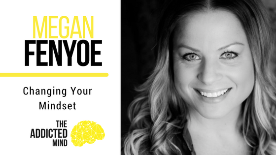 Episode 24 – Changing Your Mindset with Megan Fenyoe