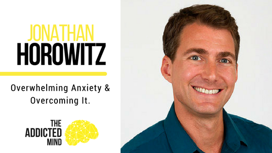 Episode 32 – Overwhelming Anxiety & Overcoming It With Jonathan Horowitz