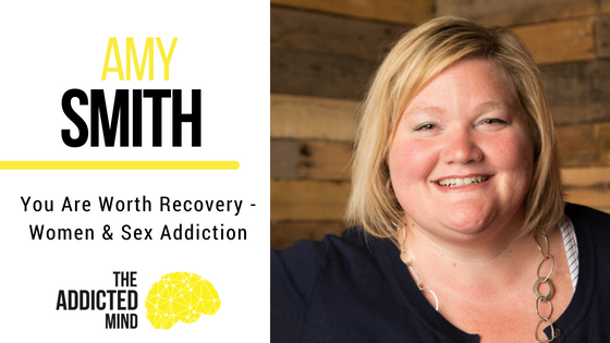 Episode 38 – You Are Worth Recovery – Women & Sex Addiction with Amy Smith
