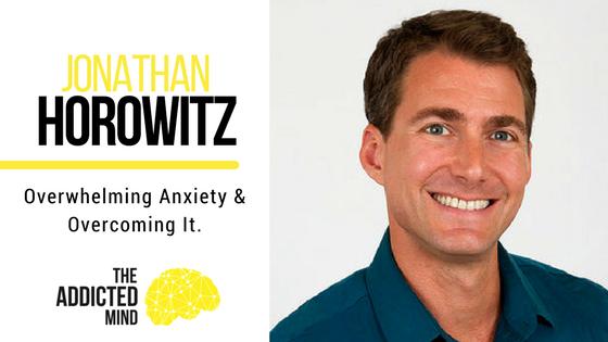 Episode 32 – Overwhelming Anxiety & Overcoming It With Jonathan Horowitz
