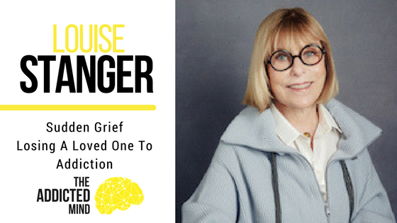 Episode 34 – Sudden Grief – Losing A Loved One To Addiction with Louise Stanger