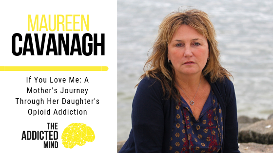 Episode 67 – If You Love Me: A Mother's Journey Through Her Daughter's Opioid Addiction with Maureen Cavanagh