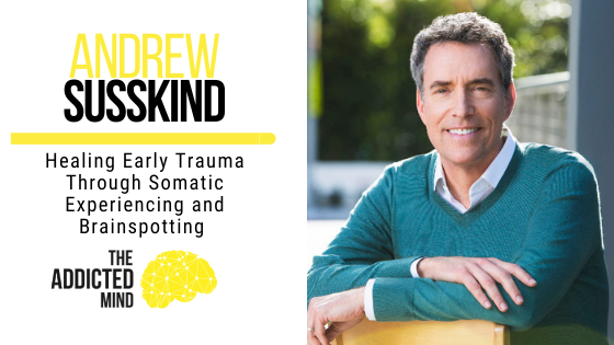 Healing Early Trauma Through Somatic Experiencing and Brainspotting with Andrew Susskind